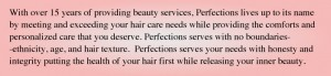 With over 15 years of providing beauty services, Perfections lives up to its name by meeting and exceeding your hair care needs while providing the comforts and personalized care that you deserve. Perfections serves with no boundaries--ethnicity, age, and hair texture. Perfections serves your needs with honesty and integrity putting the health of your hair first while releasing your inner beauty.